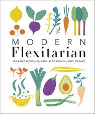 Modern Flexitarian: Veg-based Recipes you can Flex to add Fish, Meat, or Dairy