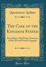 The Case of the Kingdom Stated: According to the Proper Interests of the Severall Parties Ingaged (Classic Reprint)