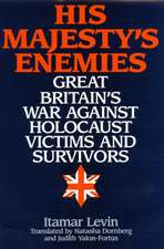 His Majesty's Enemies:  Great Britain's War Against Holocaust Victims and Survivors