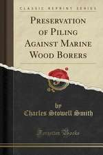 Preservation of Piling Against Marine Wood Borers (Classic Reprint)