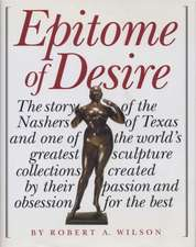 Epitome of Desire:  The Story of the Nashers of Texas and One of the World's Greatest Sculpture Collections Created by Their Passion and O