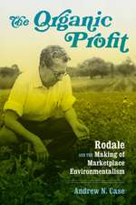 The Organic Profit: Rodale and the Making of Marketplace Environmentalism