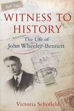 Witness to History: The Life of John Wheeler-Bennett