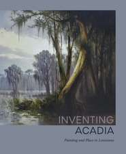 Inventing Acadia: Painting and Place in Louisiana