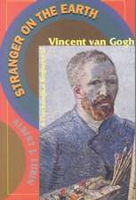 Stranger On The Earth: A Psychological Biography Of Vincent Van Gogh