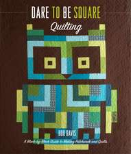 Dare to Be Square Quilting:  A Block-By-Block Guide to Making Patchwork and Quilts