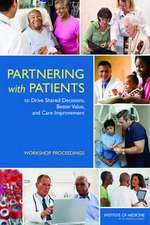 Partnering with Patients to Drive Shared Decisions, Better Value, and Care Improvement:  Workshop Proceedings
