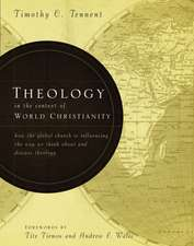 Theology in the Context of World Christianity: How the Global Church Is Influencing the Way We Think about and Discuss Theology
