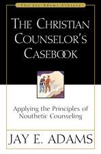 The Christian Counselor's Casebook: Applying the Principles of Nouthetic Counseling