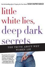 Little White Lies, Deep Dark Secrets:  The Truth about Why Women Lie