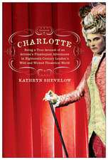 Charlotte:  Being a True Account of an Actress's Flamboyant Adventures in Eighteenth-Century London's Wild and Wicked Theatrical W