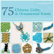 75 Chinese, Celtic, & Ornamental Knots:  A Directory of Knots and Knotting Techniques--Plus Exquisite Jewelry Projects to Make and Wear