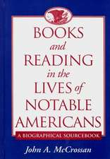 Books and Reading in the Lives of Notable Americans:  A Biographical Sourcebook