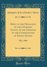 Reply of the Delegates of the Cherokee Nation to the Demands of the Commissioner of Indian Affairs: May, 1866 (Classic Reprint)