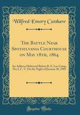 The Battle Near Spotsylvania Courthouse on May 18th, 1864: An Address Delivered Before R. E. Lee Camp, No; I, C. V. on the Night of January 20, 1905 (