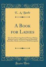 A Book for Ladies: The Art of Preserving Natural Flowers, Making Skeleton Leaves, and Preserving and Mounting Butterflies, Moths, and Ins