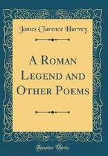 A Roman Legend and Other Poems (Classic Reprint)