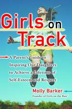 Girls on Track:  A Parent's Guide to Inspiring Our Daughters to Achieve a Lifetime of Self-Esteem and Respect