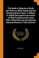 The Book of Migratory Birds Met with on Holy Island and the Northumbrian Coast, to Which Is Added Descriptive Accounts of Wild Fowling on the Mud Flat
