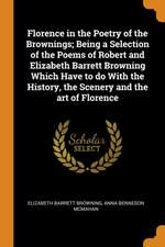 Florence in the Poetry of the Brownings; Being a Selection of the Poems of Robert and Elizabeth Barrett Browning Which Have to Do with the History, th