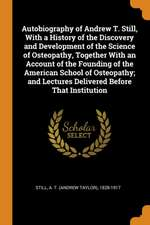 Autobiography of Andrew T. Still, with a History of the Discovery and Development of the Science of Osteopathy, Together with an Account of the Foundi