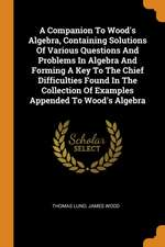 A Companion to Wood's Algebra, Containing Solutions of Various Questions and Problems in Algebra and Forming a Key to the Chief Difficulties Found in