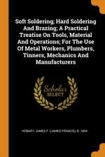 Soft Soldering; Hard Soldering and Brazing; A Practical Treatise on Tools, Material and Operations; For the Use of Metal Workers, Plumbers, Tinners, M