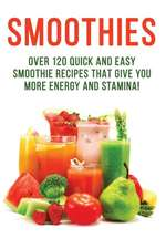 Smoothies - Over 120 Quick and Easy Smoothie Recipes That Give You More Energy and Stamina!