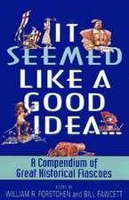 It Seemed Like a Good Idea...: A Compendium Of Great Historical Fiascoes