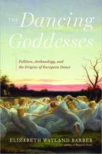 The Dancing Goddesses – Folklore, Archaeology, and  the Origins of European Dance
