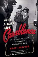 We`ll Always Have Casablanca – The Legend and Afterlife of Hollywood`s Most Beloved Film