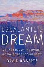 Escalante`s Dream – On the Trail of the Spanish Discovery of the Southwest