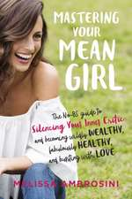 Mastering Your Mean Girl:  The No-BS Guide to Silencing Your Inner Critic and Becoming Wildly Wealthy, Fabulously Healthy, and Bursting with Love