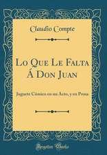 Lo Que Le Falta a Don Juan: Juguete Comico En Un Acto, y En Prosa (Classic Reprint)