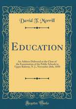 Education: An Address Delivered at the Close of the Examination of the Public Schools in Upper Rahway, N. J., November 26th, 1850