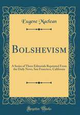 Bolshevism: A Series of Three Editorials Reprinted from the Daily News, San Francisco, California (Classic Reprint)