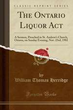 The Ontario Liquor ACT: A Sermon, Preached in St. Andrew's Church, Ottawa, on Sunday Evening, Nov. 23rd, 1902 (Classic Reprint)