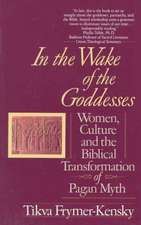 In the Wake of the Goddesses:  Women, Culture and the Biblical Transformation of Pagan Myth