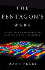 The Pentagon's Wars: The Military's Undeclared War Against America's Presidents