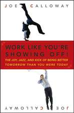 Work Like You′re Showing Off!: The Joy, Jazz, and Kick of Being Better Tomorrow Than You Were Today