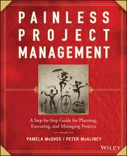 Painless Project Management: A Step–by–Step Guide for Planning, Executing, and Managing Projects