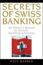 Secrets of Swiss Banking: An Owner′s Manual to Quietly Building a Fortune