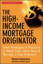 The High–Income Mortgage Originator: Sales Strategies and Practices to Build Your Client Base and Become a Top Producer