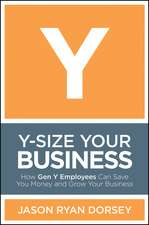 Y–Size Your Business: How Gen Y Employees Can Save You Money and Grow Your Business