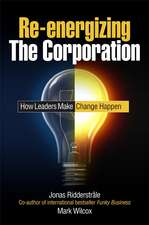 Re–energizing the Corporation: How Leaders Make Change Happen