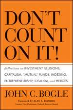 """Don′t Count on It!: Reflections on Investment Illusions, Capitalism, """"Mutual"""" Funds, Indexing, Entrepreneurship, Idealism, and Heroes"""