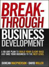 Breakthrough Business Development: A 90–Day Plan to Build Your Client Base and Take Your Business to the Next Level