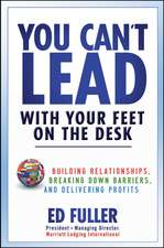 You Can′t Lead With Your Feet On the Desk: Building Relationships, Breaking Down Barriers, and Delivering Profits