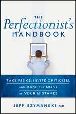 The Perfectionist′s Handbook: Take Risks, Invite Criticism, and Make the Most of Your Mistakes