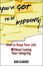 You′ve Got To Be Kidding!: How to Keep Your Job Without Losing Your Integrity